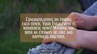 Congratulations on finding each other. Your Engagement is wonderful news! Wishing you both an eternity of love and happiness together. Quotes