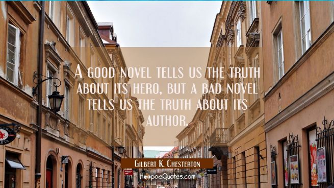 A good novel tells us the truth about its hero, but a bad novel tells us the truth about its author