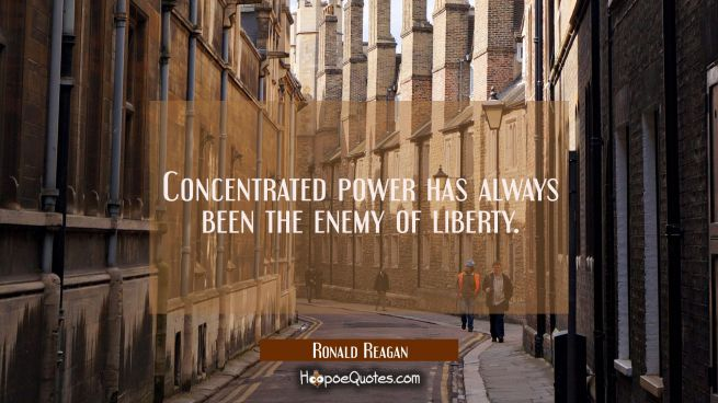 Concentrated power has always been the enemy of liberty.