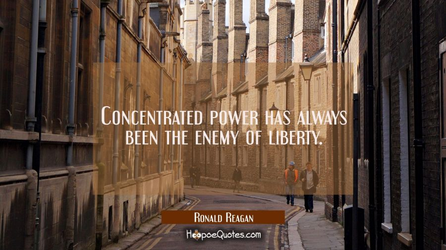 Concentrated power has always been the enemy of liberty. Ronald Reagan Quotes