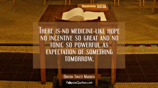 There is no medicine like hope no incentive so great and no tonic so powerful as expectation of som