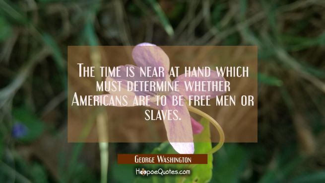 The time is near at hand which must determine whether Americans are to be free men or slaves.