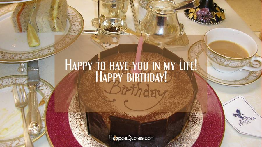 Happy to have you in my life! Happy birthday! Birthday Quotes