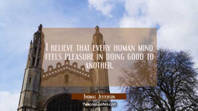 I believe that every human mind feels pleasure in doing good to another.