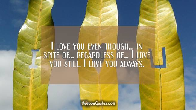 I love you even though... in spite of... regardless of... I love you still. I love you always.