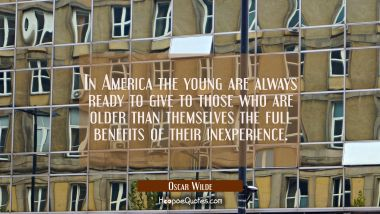 In America the young are always ready to give to those who are older than themselves the full benef Oscar Wilde Quotes