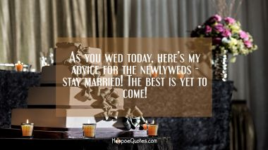 As you wed today, here's my advice for the newlyweds - stay married! The best is yet to come! Wedding Quotes