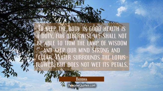 To keep the body in good health is a duty for otherwise we shall not be able to trim the lamp of wi
