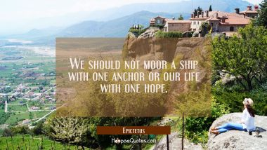 We should not moor a ship with one anchor or our life with one hope.