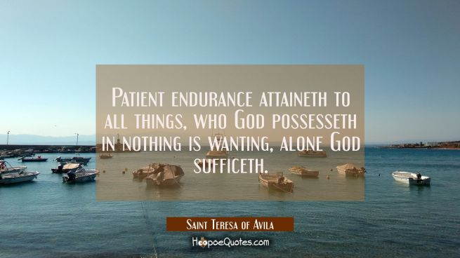 Patient endurance attaineth to all things, who God possesseth in nothing is wanting, alone God suff