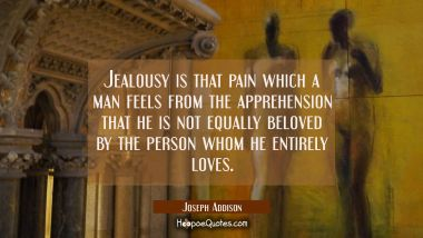 Jealousy is that pain which a man feels from the apprehension that he is not equally beloved by the