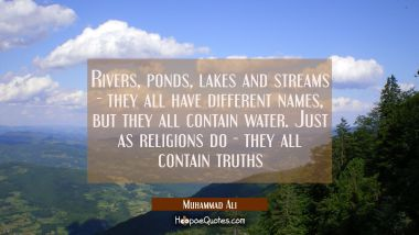 Rivers, ponds, lakes and streams - they all have different names, but they all contain water. Just as religions do - they all contain truths