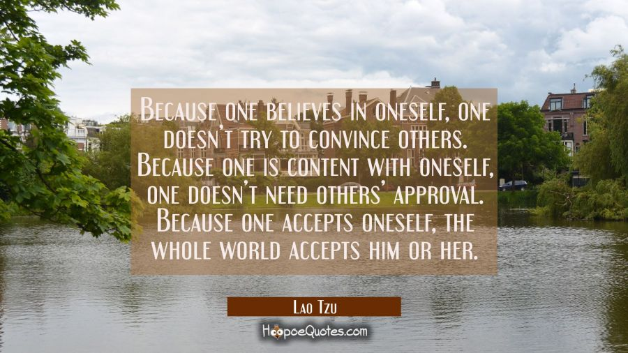 Because one believes in oneself, one doesn't try to convince others. Because one is content with oneself, one doesn't need others' approval. Because one accepts oneself, the whole world accepts him or her. Lao Tzu Quotes