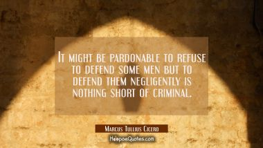 It might be pardonable to refuse to defend some men but to defend them negligently is nothing short