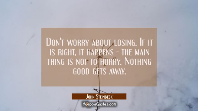 Don't worry about losing. If it is right, it happens - the main thing is not to hurry. Nothing good gets away.