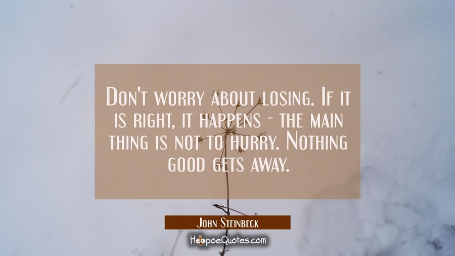 Don't worry about losing. If it is right, it happens - the main thing is not to hurry. Nothing good gets away. John Steinbeck Quotes
