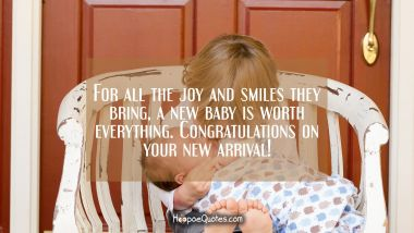 For all the joy and smiles they bring, a new baby is worth everything. Congratulations on your new arrival! New Baby Quotes