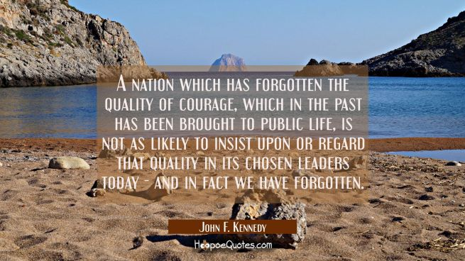 A nation which has forgotten the quality of courage which in the past has been brought to public li