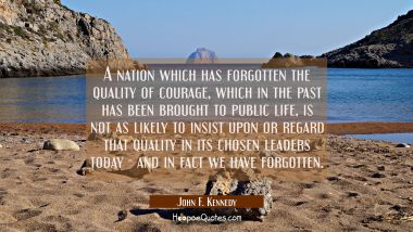 A nation which has forgotten the quality of courage which in the past has been brought to public li John F. Kennedy Quotes