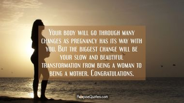 Your body will go through many changes as pregnancy has its way with you. But the biggest change will be your slow and beautiful transformation from being a woman to being a mother. Congratulations. Pregnancy Quotes