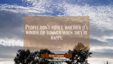 People don't notice whether it's winter or summer when they're happy.