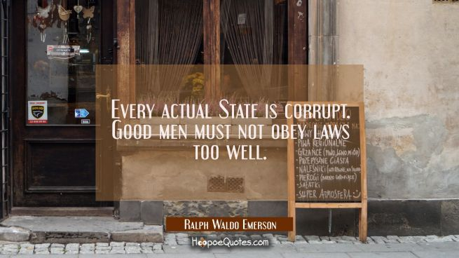 Every actual State is corrupt. Good men must not obey laws too well.