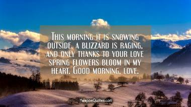 This morning it is snowing outside, a blizzard is raging, and only thanks to your love spring flowers bloom in my heart. Good morning, love. Good Morning Quotes