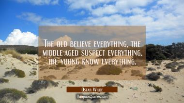 The old believe everything the middle-aged suspect everything the young know everything. Oscar Wilde Quotes