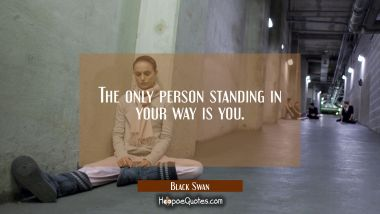 The only person standing in your way is you. Quotes