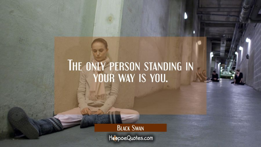 The only person standing in your way is you. Movie Quotes Quotes