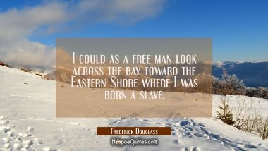 I could as a free man look across the bay toward the Eastern Shore where I was born a slave.