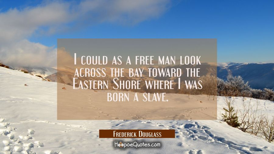 I could as a free man look across the bay toward the Eastern Shore where I was born a slave. Frederick Douglass Quotes