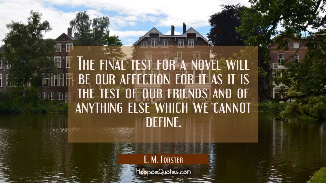 The final test for a novel will be our affection for it as it is the test of our friends and of any