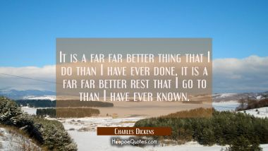 It is a far far better thing that I do than I have ever done, it is a far far better rest that I go