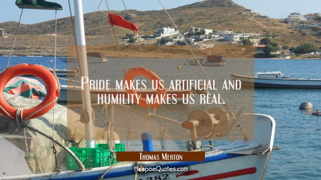 Pride makes us artificial and humility makes us real.