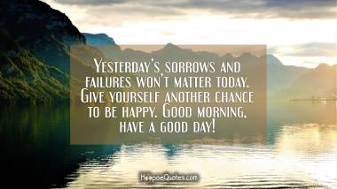 Yesterday's sorrows and failures won't matter today. Give yourself another chance to be happy. Good morning, have a good day! Good Morning Quotes