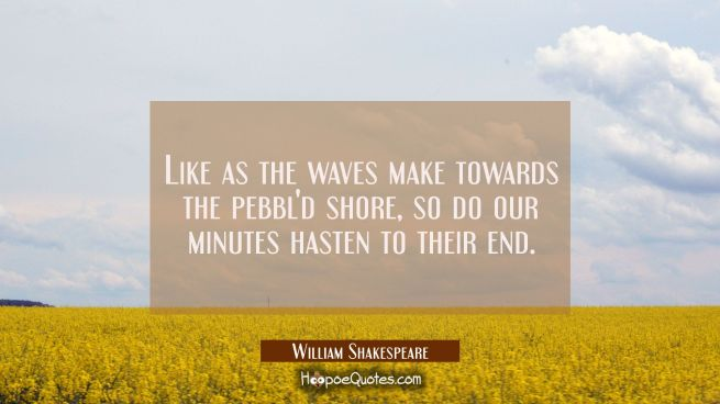 Like as the waves make towards the pebbl'd shore so do our minutes hasten to their end.
