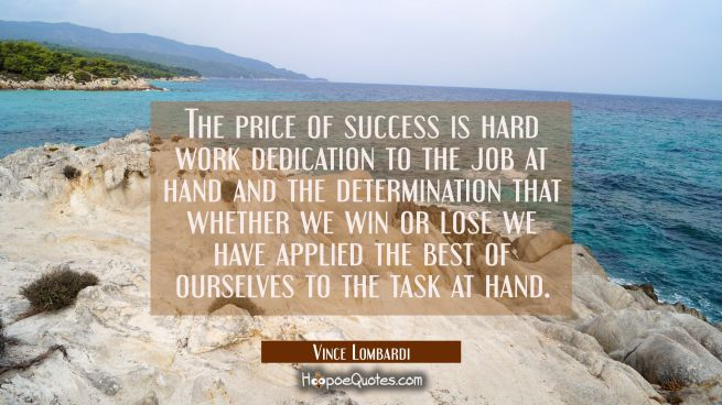 The price of success is hard work dedication to the job at hand and the determination that whether