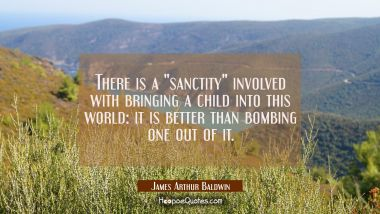 "There is a ""sanctity"" involved with bringing a child into this world: it is better than bombing one"