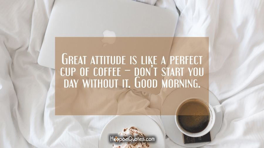 Great attitude is like a perfect cup of coffee – don't start you day without it. Good morning. Good Morning Quotes