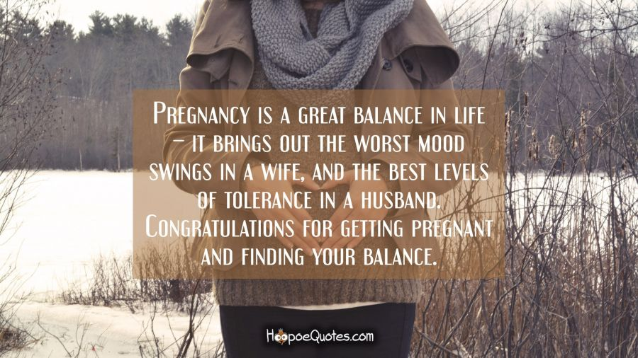Pregnancy is a great balance in life – it brings out the worst mood swings in a wife and the best levels of tolerance in a husband. Congratulations for getting pregnant and finding your balance. Pregnancy Quotes
