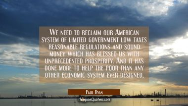 We need to reclaim our American system of limited government low taxes reasonable regulations and s