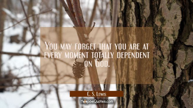 You may forget that you are at every moment totally dependent on God.