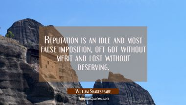 Reputation is an idle and most false imposition, oft got without merit and lost without deserving.