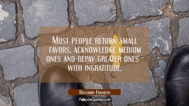 Most people return small favors acknowledge medium ones and repay greater ones - with ingratitude.