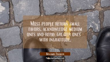 Most people return small favors acknowledge medium ones and repay greater ones - with ingratitude. Benjamin Franklin Quotes