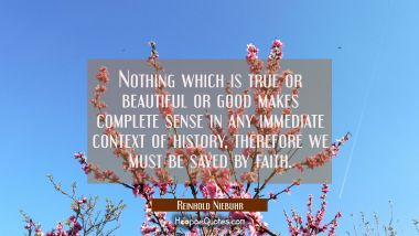 Nothing which is true or beautiful or good makes complete sense in any immediate context of history