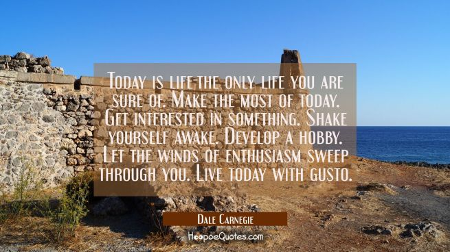 Today is life-the only life you are sure of. Make the most of today. Get interested in something. S