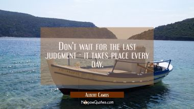 Don't wait for the last judgment - it takes place every day.