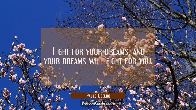 Fight for your dreams, and your dreams will fight for you.